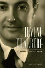 Irving Thalberg : Boy Wonder to Producer Prince - Mark A. Vieira
