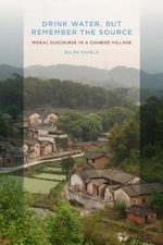 Drink Water, But Remember the Source : Moral Discourse in a Chinese Village - Ellen Oxfeld