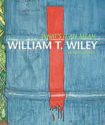 What's It All Mean : William T. Wiley in Retrospect - John Yau