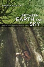 Between Earth and Sky : Our Intimate Connections to Trees - Nalini Nadkarni