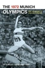 The 1972 Munich Olympics and the Making of Modern Germany - Kay Schiller