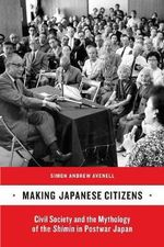 Making Japanese Citizens : Civil Society and the Mythology of the Shimin in Postwar Japan - Simon Andrew Avenell