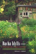 Dacha Idylls : Living Organically in Russia's Countryside - Melissa L. Caldwell