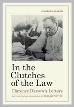 In the Clutches of the Law : Clarence Darrow's Letters - Clarence Darrow