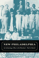 New Philadelphia : An Archaeology of Race in the Heartland - Paul A. Shackel