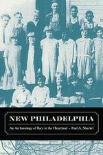 New Philadelphia : An Archaeology of Race in the Heartland - Paul A. Shackel