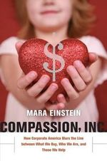 Compassion, Inc. : How Corporate America Blurs the Line Between What We Buy, Who We are, and Those We Help - Mara Einstein