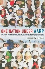 One Nation Under AARP : The Fight Over Medicare, Social Security, and America's Future - Frederick R. Lynch