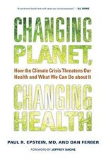 Changing Planet, Changing Health : How the Climate Crisis Threatens Our Health and What We Can Do About it - Paul R. Epstein