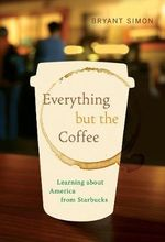 Everything But the Coffee : Learning About America from Starbucks - Bryant Simon