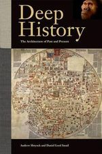 Deep History : The Architecture of Past and Present - Andrew Shryock
