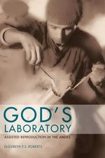 God's Laboratory : Assisted Reproduction in the Andes - Elizabeth F. S. Roberts