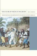 The Fear of French Negroes : Transcolonial Collaboration in the Revolutionary Americas - Sara E. Johnson