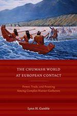 The Chumash World at European Contact : Power, Trade, and Feasting Among Complex Hunter-Gatherers - Lynn H. Gamble