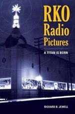RKO Radio Pictures : A Titan is Born - Richard B. Jewell