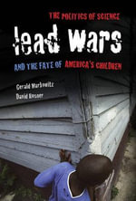 Lead Wars : The Politics of Science and the Fate of America's Children - Gerald Markowitz