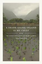 A Shark Going Inland is My Chief : The Island Civilization of Ancient Hawai'i - Patrick Vinton Kirch