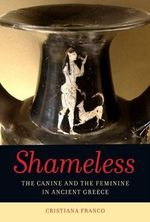 Shameless : The Canine and the Feminine in Ancient Greece - Cristiana Franco