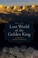Lost World of the Golden King : In Search of Ancient Afghanistan - Frank L. Holt