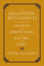The Hellenistic Settlements in the East from Armenia and Mesopotamia to Bactria and India : Humans, Animals, Things - Getzel M. Cohen