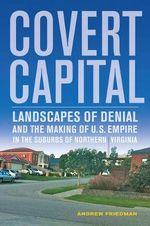 Covert Capital : Landscapes of Denial and the Making of U.S. Empire in the Suburbs of Northern Virginia - Andrew Friedman