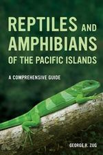 Reptiles and Amphibians of the Pacific Islands : A Comprehensive Guide - George R. Zug