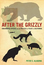 After the Grizzly : Endangered Species and the Politics of Place in California - Peter S. Alagona