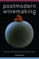 Postmodern Winemaking : Rethinking the Modern Science of an Ancient Craft - Clark Smith