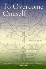To Overcome Oneself : The Jesuit Ethic and Spirit of Global Expansion, 1520-1767 - J. Michelle Molina