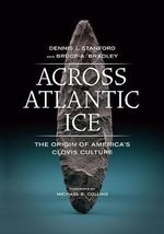 Across Atlantic Ice : The Origin of America's Clovis Culture - Dennis J. Stanford