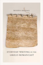 Everyday Writing in the Graeco-Roman East : Sather Classical Lectures - Roger S. Bagnall