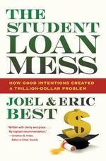 The Student Loan Mess : How Good Intentions Created a Trillion-dollar Problem - Joel Best