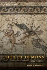 City of Demons : Violence, Ritual, and Christian Power in Late Antiquity - Dayna S. Kalleres
