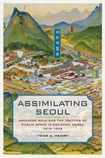 Assimilating Seoul : Japanese Rule and the Politics of Public Space in Colonial Korea, 1910--1945 - Todd A. Henry