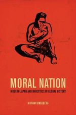 Moral Nation : Modern Japan and Narcotics in Global History - Miriam Kingsberg