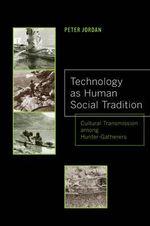 Technology as Human Social Tradition : Cultural Transmission Among Hunter-Gatherers - Peter David Jordan