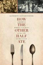 How the Other Half Ate : A History of Working-class Meals at the Turn of the Century - Katherine Leonard Turner