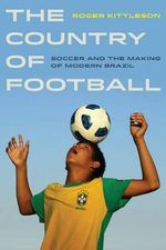 The Country of Football : Soccer and the Making of Modern Brazil - Roger Kittleson