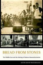 Bread from Stones : The Middle East and the Making of Modern Humanitarianism - Keith David Watenpaugh