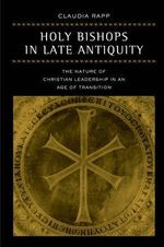 Holy Bishops in Late Antiquity : The Nature of Christian Leadership in an Age of Transition - Claudia Rapp