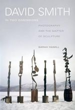 David Smith in Two Dimensions : Photography and the Matter of Sculpture - Sarah Hamill