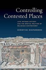 Controlling Contested Places : Late Antique Antioch and the Spatial Politics of Religious Controversy - Christine Shepardson