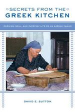 Secrets from the Greek Kitchen : Cooking, Skill, and Everyday Life on an Aegean Island - David E. Sutton
