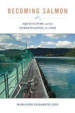 Becoming Salmon : Aquaculture and the Domestication of a Fish - Marianne Elisabeth Lien