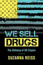 We Sell Drugs : The Alchemy of US Empire - Suzanna Reiss