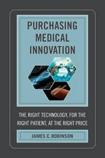 Purchasing Medical Innovation : The Right Technology, for the Right Patient, at the Right Price - James C. Robinson