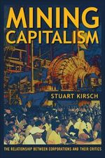 Mining Capitalism : The Relationship between Corporations and Their Critics - Stuart Kirsch