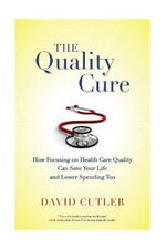 The Quality Cure : How Focusing on Health Care Quality Can Save Your Life and Lower Spending Too - David Cutler