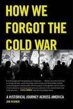 How We Forgot the Cold War : A Historical Journey Across America - Jon Wiener