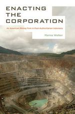 Enacting the Corporation : An American Mining Firm in Post-authoritarian Indonesia - Marina Welker